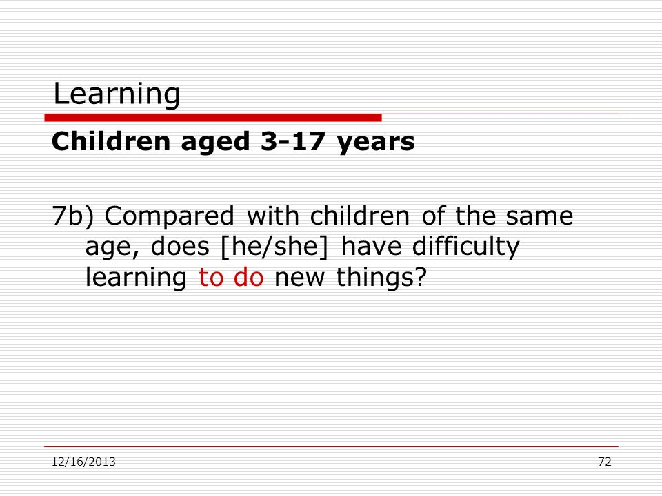 Learning Children aged 3-17 years 7b) Compared with children of the same age, does [he/she] have difficulty learning to do new things